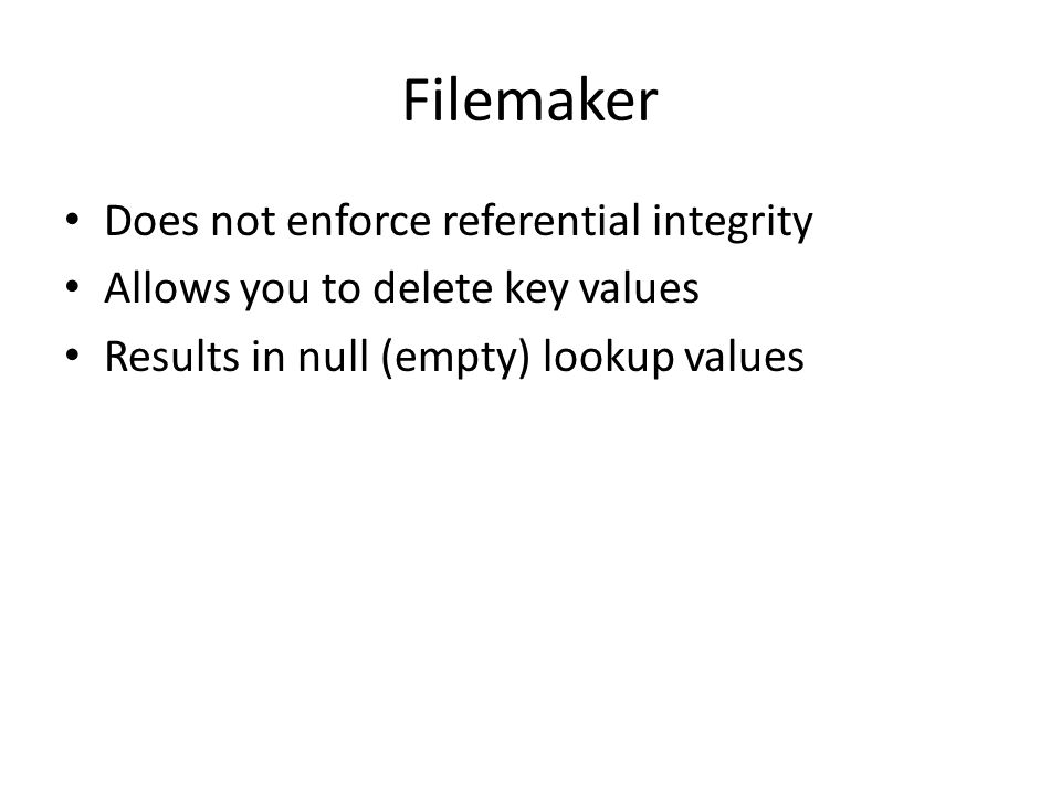 Filemaker Does not enforce referential integrity Allows you to delete key values Results in null (empty) lookup values