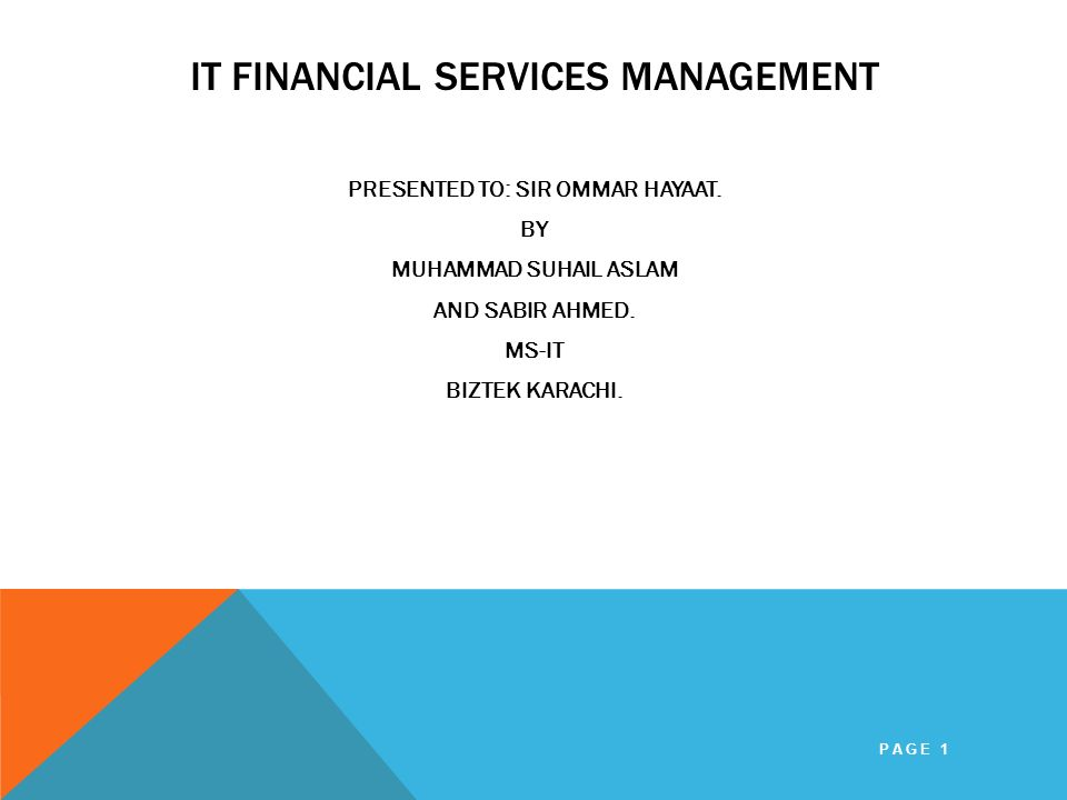 IT FINANCIAL SERVICES MANAGEMENT PRESENTED TO: SIR OMMAR HAYAAT. BY MUHAMMAD SUHAIL ASLAM AND SABIR AHMED. MS-IT BIZTEK KARACHI. PAGE 1