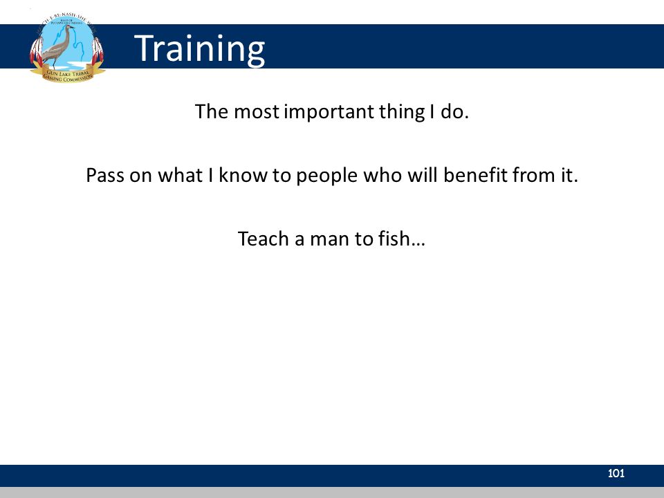 Training 101 The most important thing I do. Pass on what I know to people who will benefit from it. Teach a man to fish…