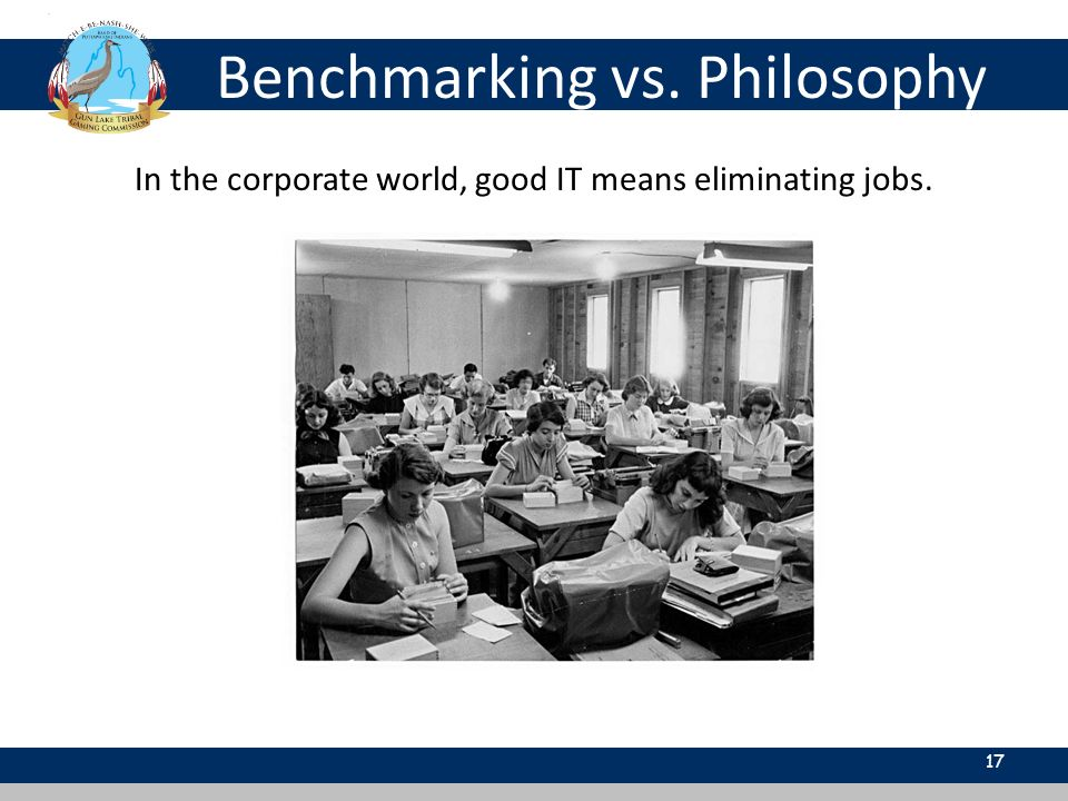 Benchmarking vs. Philosophy 17 In the corporate world, good IT means eliminating jobs.