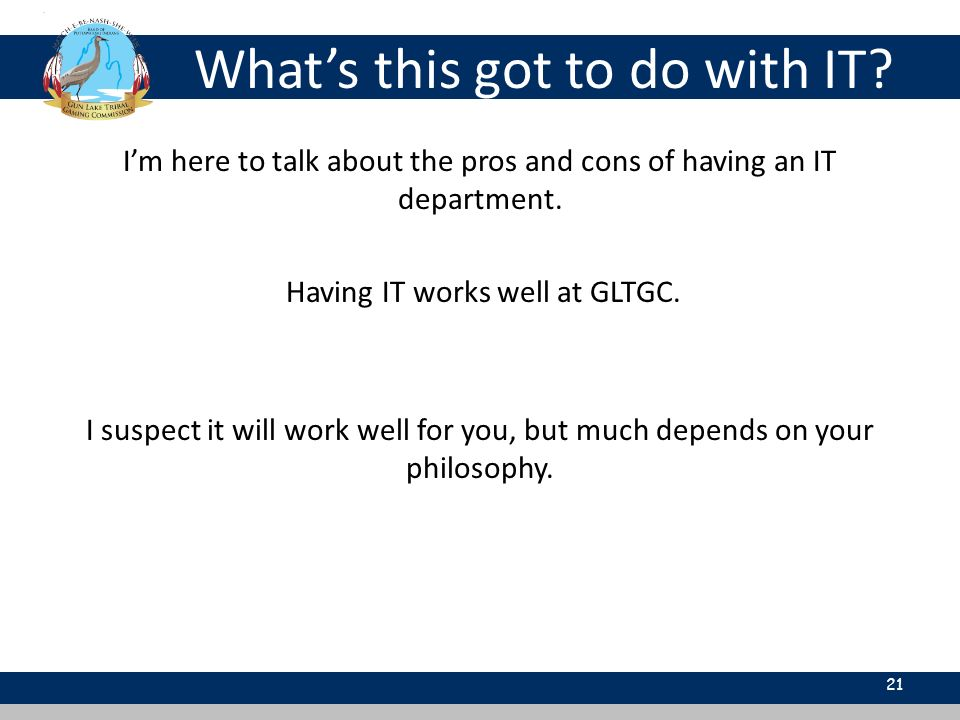 Whats this got to do with IT? 21 Im here to talk about the pros and cons of having an IT department. Having IT works well at GLTGC. I suspect it will
