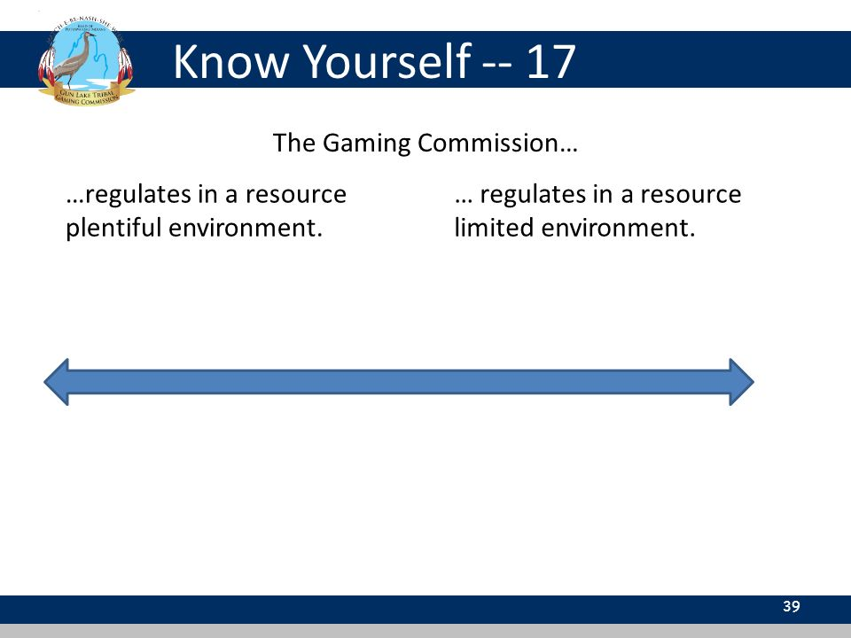 Know Yourself -- 17 39 The Gaming Commission… …regulates in a resource plentiful environment.