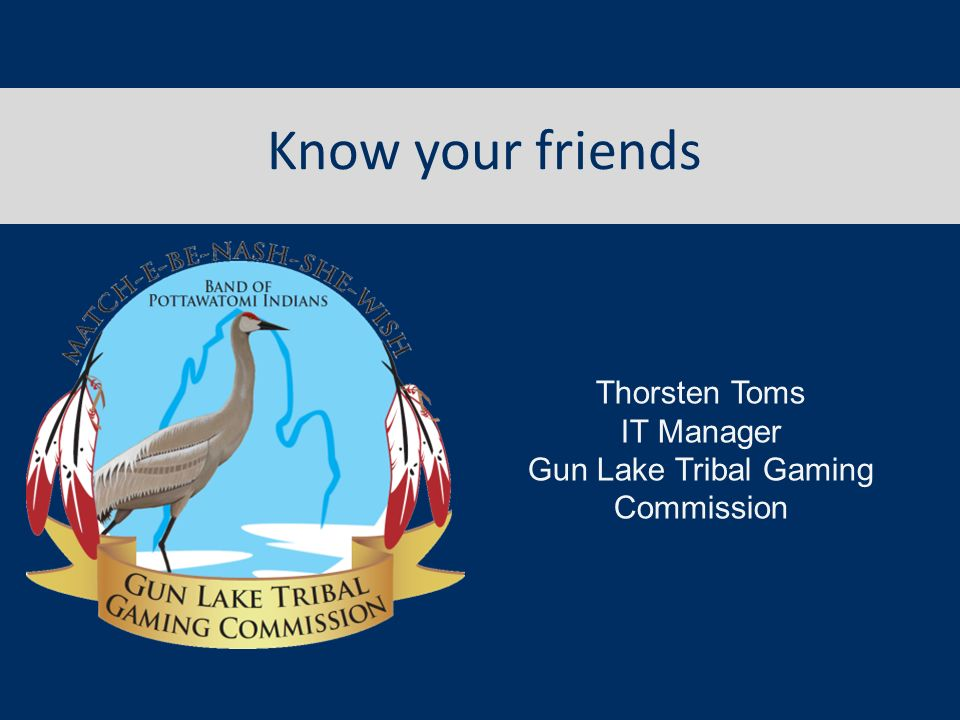 Know your friends Thorsten Toms IT Manager Gun Lake Tribal Gaming Commission