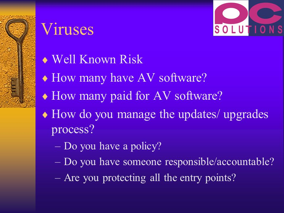 Viruses Well Known Risk How many have AV software? How many paid for AV software? How do you manage the updates/ upgrades process? –Do you have a poli