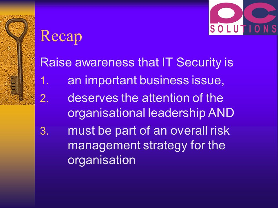 Recap Raise awareness that IT Security is 1. an important business issue, 2.