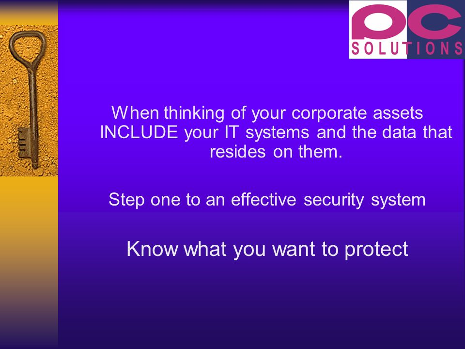 When thinking of your corporate assets INCLUDE your IT systems and the data that resides on them.