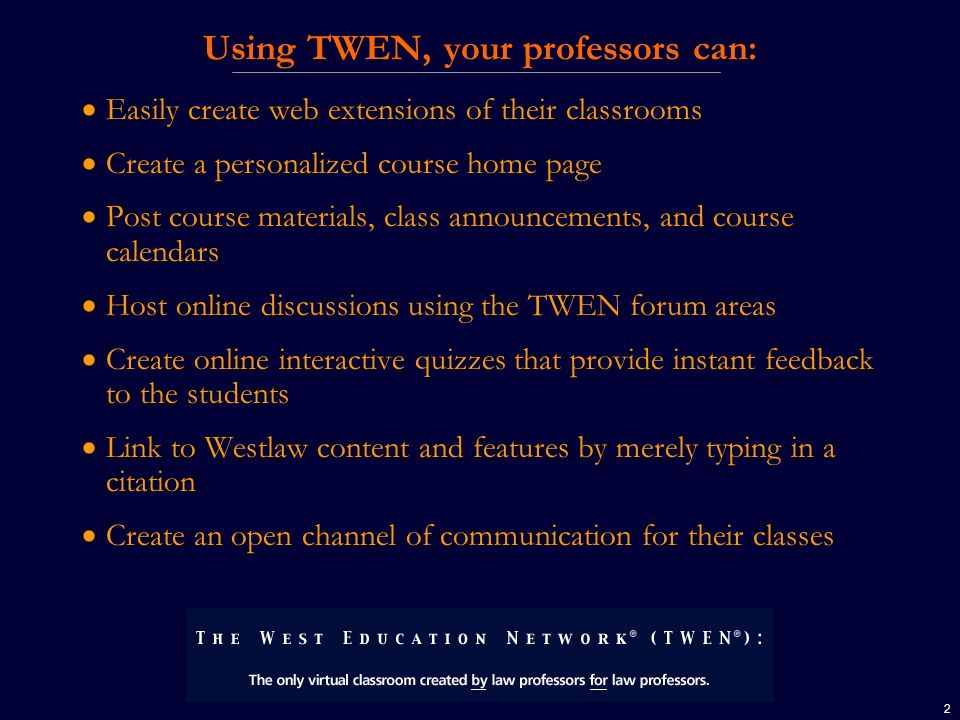 2 Using TWEN, your professors can: Easily create web extensions of their classrooms Create a personalized course home page Post course materials, class announcements, and course calendars Host online discussions using the TWEN forum areas Create online interactive quizzes that provide instant feedback to the students Link to Westlaw content and features by merely typing in a citation Create an open channel of communication for their classes