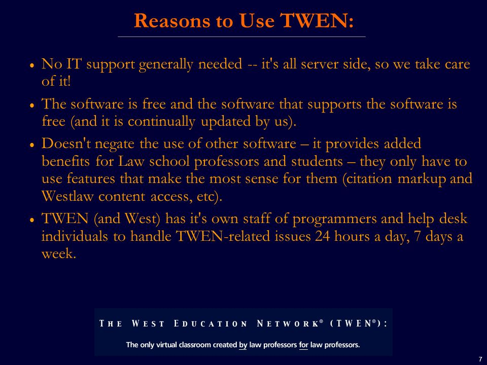 7 Reasons to Use TWEN: No IT support generally needed -- it's all server side, so we take care of it! The software is free and the software that suppo