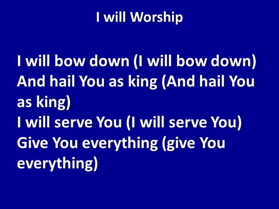 I will Worship I will bow down (I will bow down) And hail You as king (And hail You as king) I will serve You (I will serve You) Give You everything (