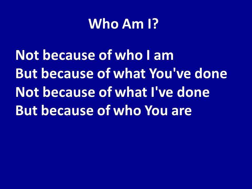 Who Am I? Not because of who I am But because of what You've done Not because of what I've done But because of who You are