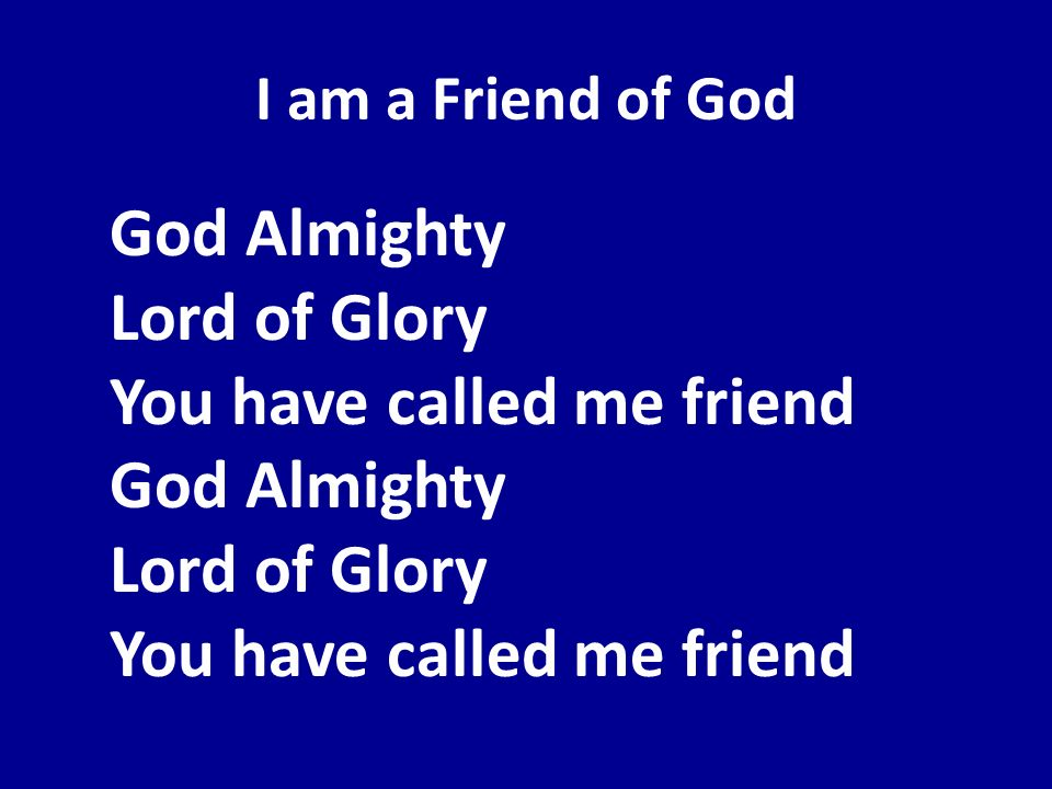 I am a Friend of God God Almighty Lord of Glory You have called me friend