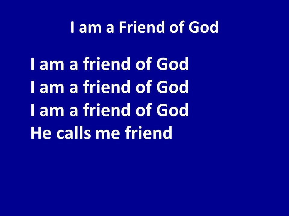 I am a Friend of God I am a friend of God I am a friend of God I am a friend of God He calls me friend