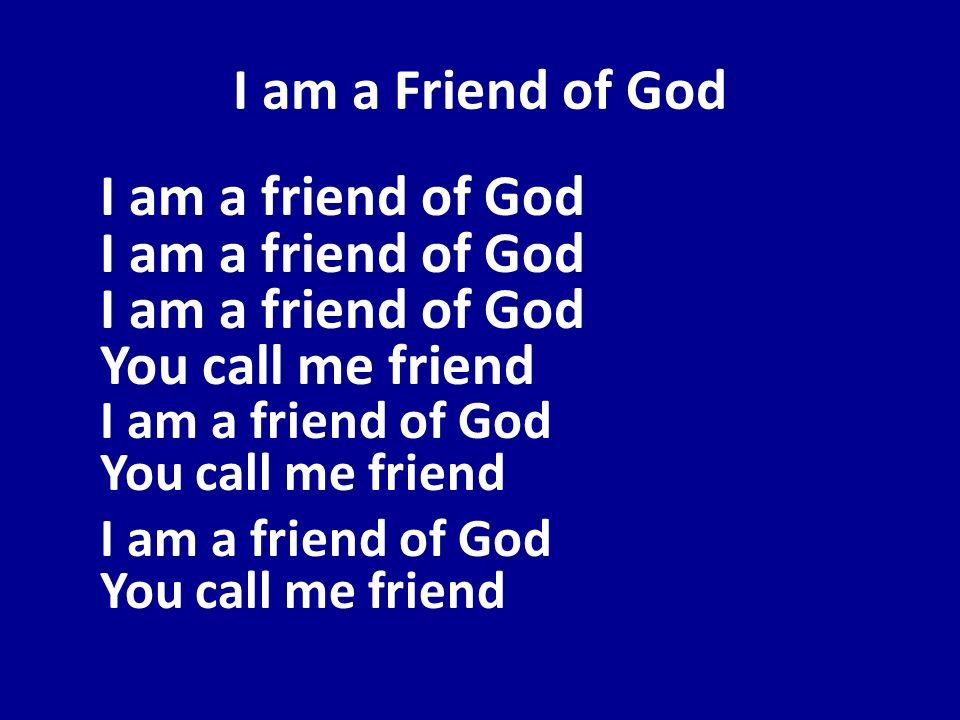I am a Friend of God I am a friend of God I am a friend of God I am a friend of God You call me friend I am a friend of God You call me friend I am a