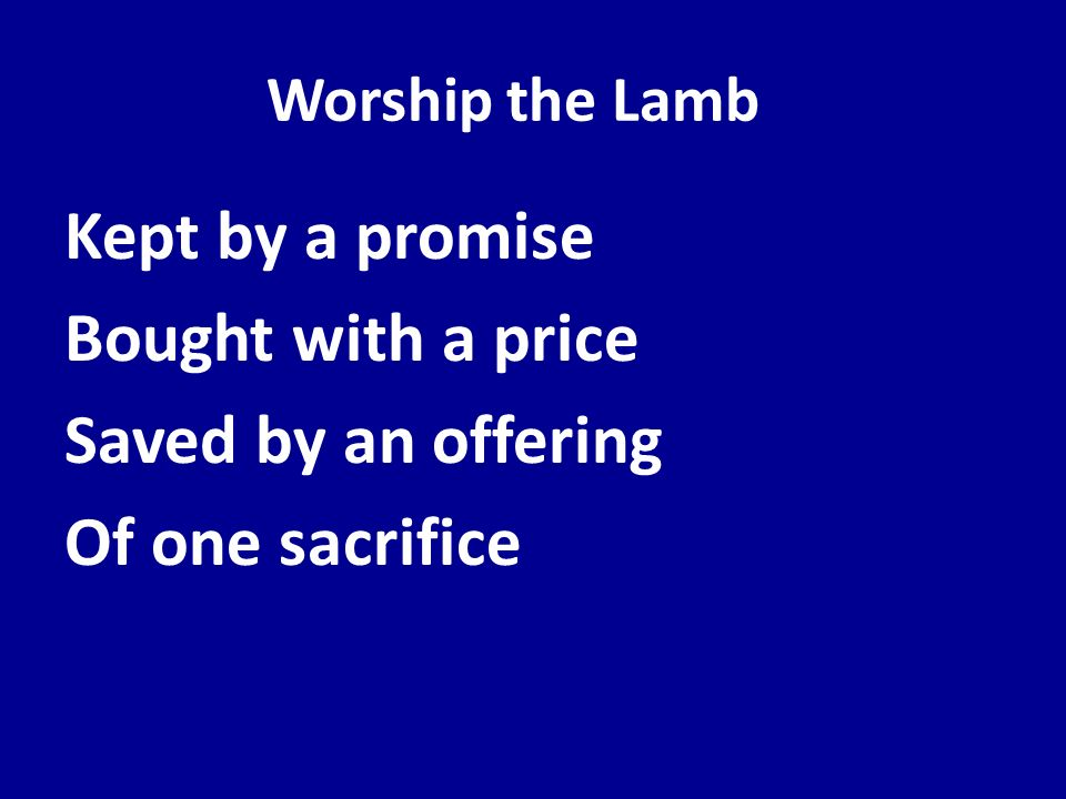 Worship the Lamb Kept by a promise Bought with a price Saved by an offering Of one sacrifice