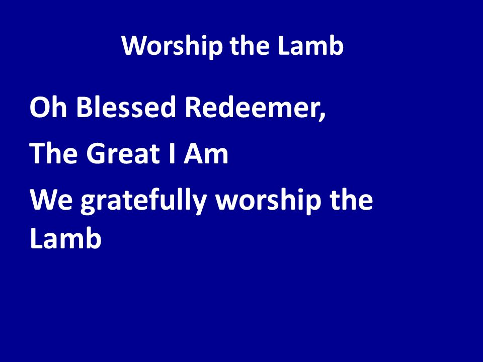 Worship the Lamb Oh Blessed Redeemer, The Great I Am We gratefully worship the Lamb