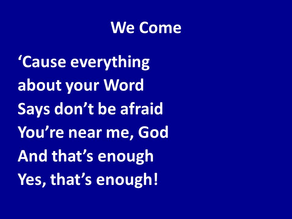 We Come Cause everything about your Word Says dont be afraid Youre near me, God And thats enough Yes, thats enough!