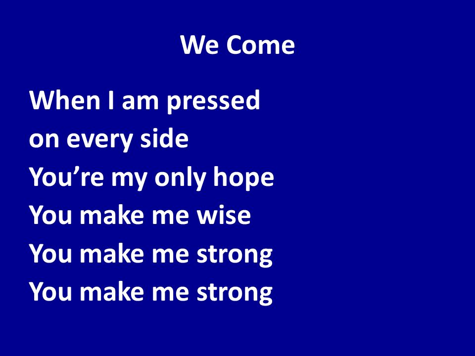 We Come When I am pressed on every side Youre my only hope You make me wise You make me strong