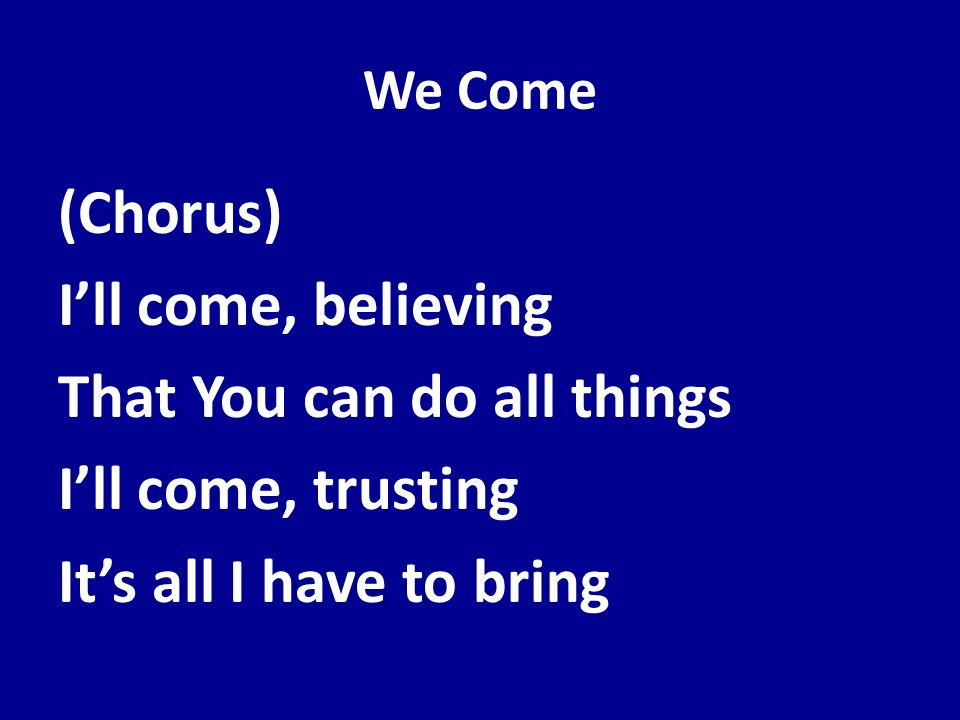 We Come (Chorus) Ill come, believing That You can do all things Ill come, trusting Its all I have to bring