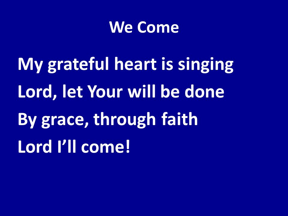 We Come My grateful heart is singing Lord, let Your will be done By grace, through faith Lord Ill come!