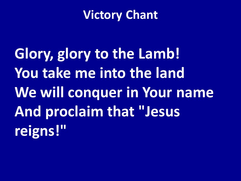 Victory Chant Glory, glory to the Lamb! You take me into the land We will conquer in Your name And proclaim that