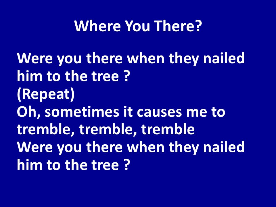 Where You There? Were you there when they nailed him to the tree ? (Repeat) Oh, sometimes it causes me to tremble, tremble, tremble Were you there whe