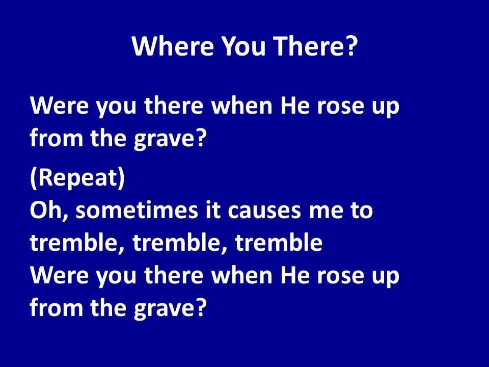 Where You There? Were you there when He rose up from the grave? (Repeat) Oh, sometimes it causes me to tremble, tremble, tremble Were you there when H