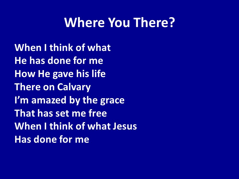 Where You There? When I think of what He has done for me How He gave his life There on Calvary Im amazed by the grace That has set me free When I thin