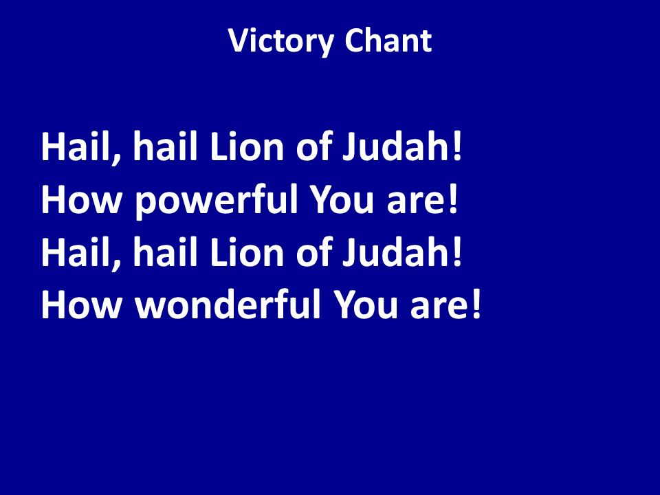 Victory Chant Hail, hail Lion of Judah! How powerful You are! Hail, hail Lion of Judah! How wonderful You are!
