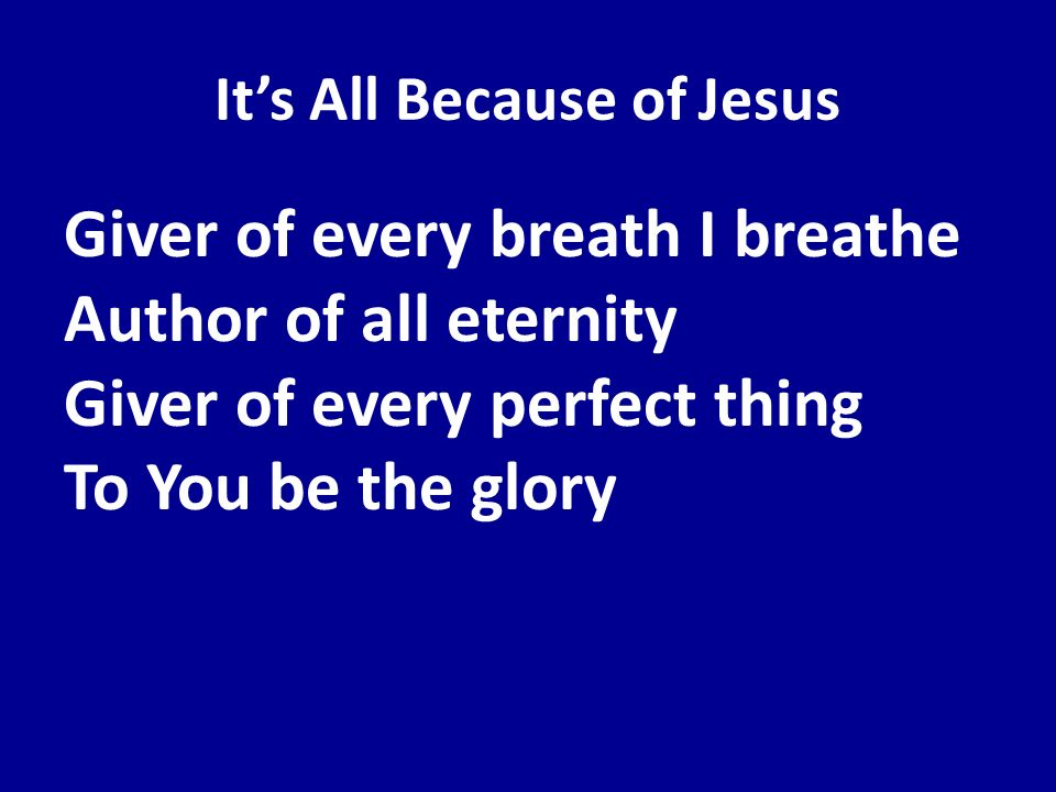 Its All Because of Jesus Giver of every breath I breathe Author of all eternity Giver of every perfect thing To You be the glory