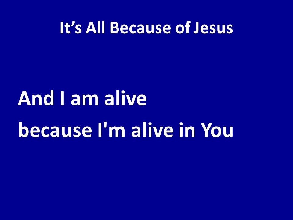 Its All Because of Jesus And I am alive because I'm alive in You