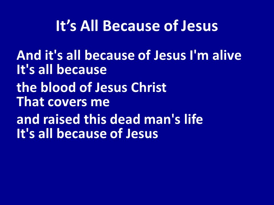 Its All Because of Jesus And it's all because of Jesus I'm alive It's all because the blood of Jesus Christ That covers me and raised this dead man's