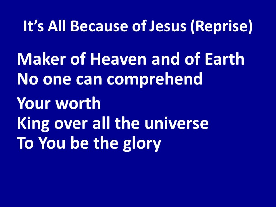 Its All Because of Jesus (Reprise) Maker of Heaven and of Earth No one can comprehend Your worth King over all the universe To You be the glory