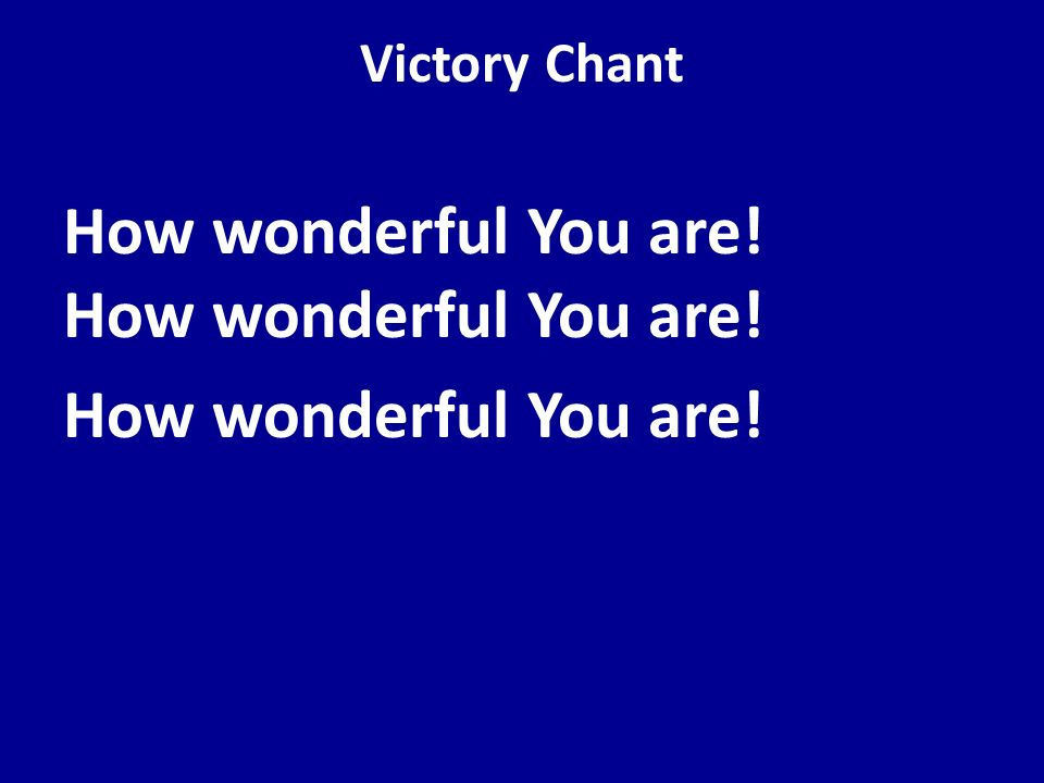 Victory Chant How wonderful You are! How wonderful You are!