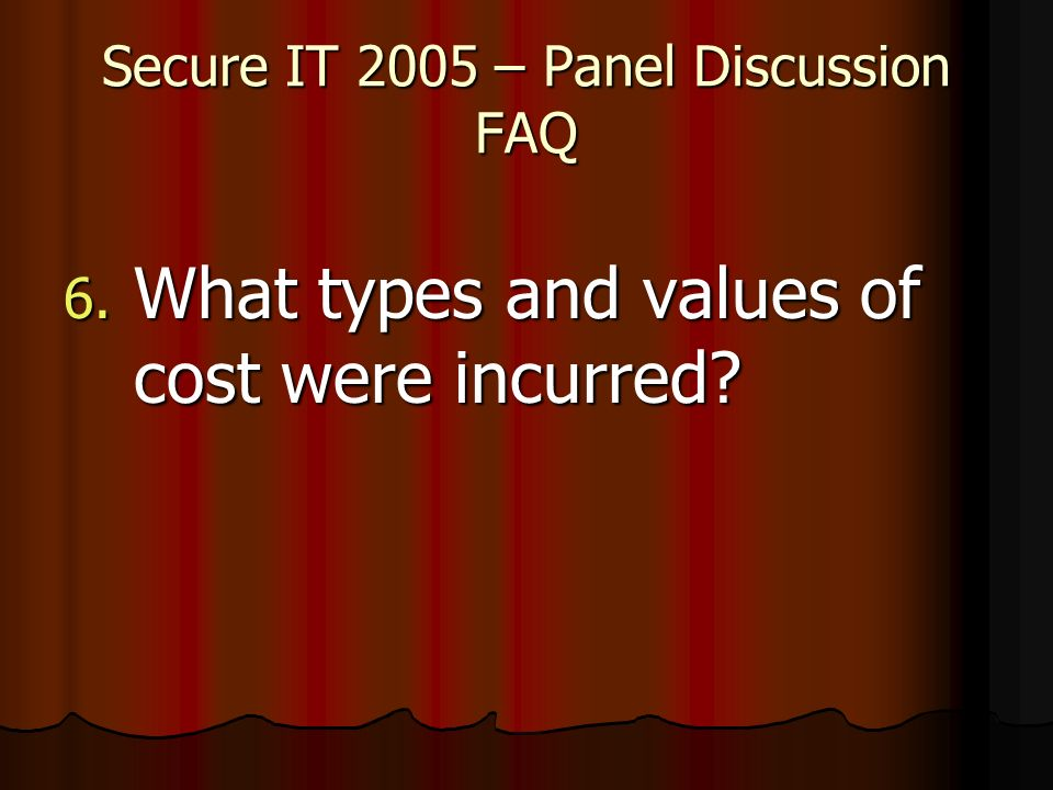 Secure IT 2005 – Panel Discussion FAQ 6. What types and values of cost were incurred