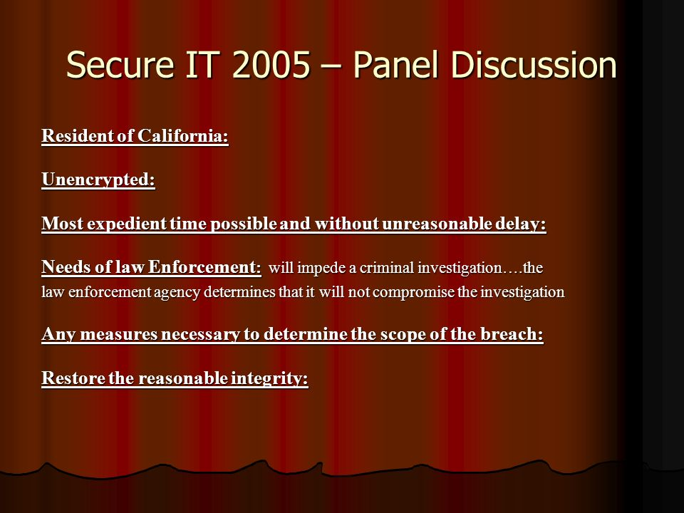 Secure IT 2005 – Panel Discussion Resident of California: Unencrypted: Most expedient time possible and without unreasonable delay: Needs of law Enforcement : will impede a criminal investigation….the law enforcement agency determines that it will not compromise the investigation Any measures necessary to determine the scope of the breach: Restore the reasonable integrity: