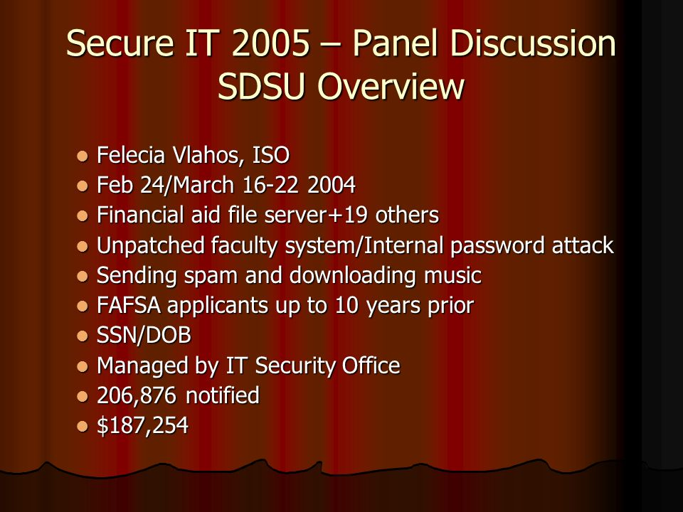 Secure IT 2005 – Panel Discussion SDSU Overview Felecia Vlahos, ISO Felecia Vlahos, ISO Feb 24/March 16-22 2004 Feb 24/March 16-22 2004 Financial aid file server+19 others Financial aid file server+19 others Unpatched faculty system/Internal password attack Unpatched faculty system/Internal password attack Sending spam and downloading music Sending spam and downloading music FAFSA applicants up to 10 years prior FAFSA applicants up to 10 years prior SSN/DOB SSN/DOB Managed by IT Security Office Managed by IT Security Office 206,876 notified 206,876 notified $187,254 $187,254