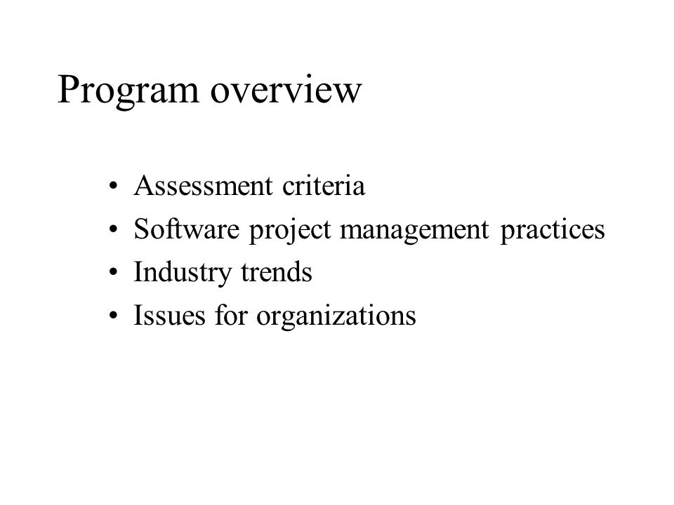 Program overview Assessment criteria Software project management practices Industry trends Issues for organizations