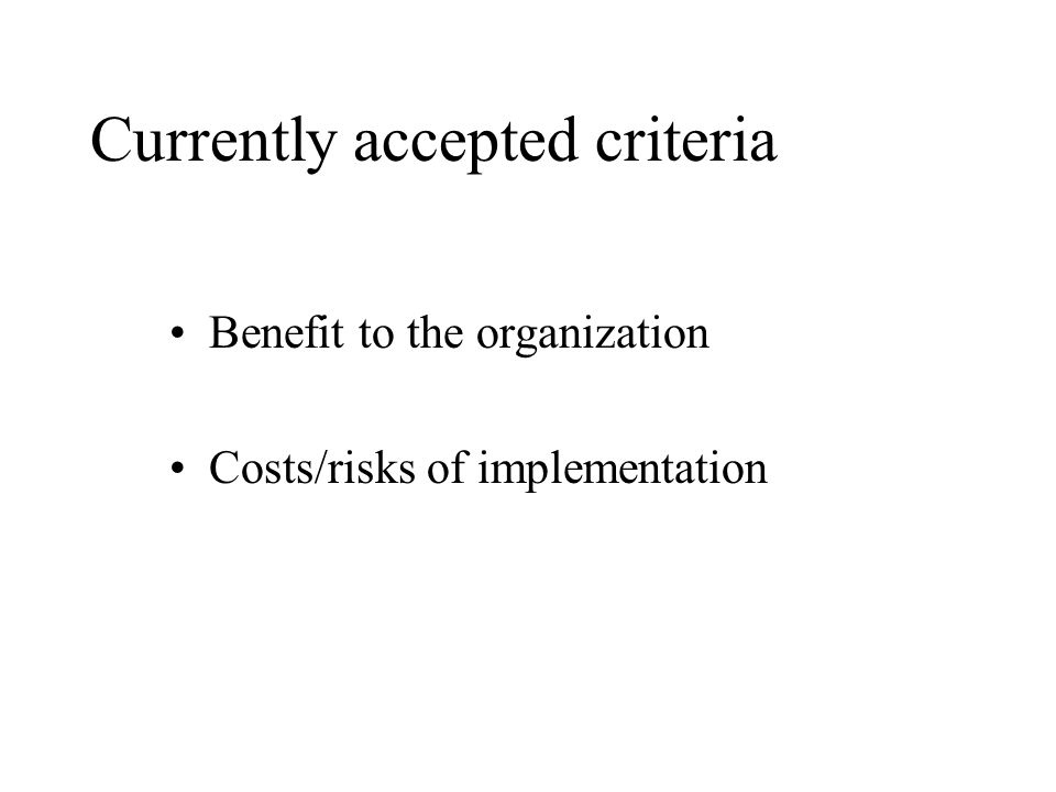 Currently accepted criteria Benefit to the organization Costs/risks of implementation