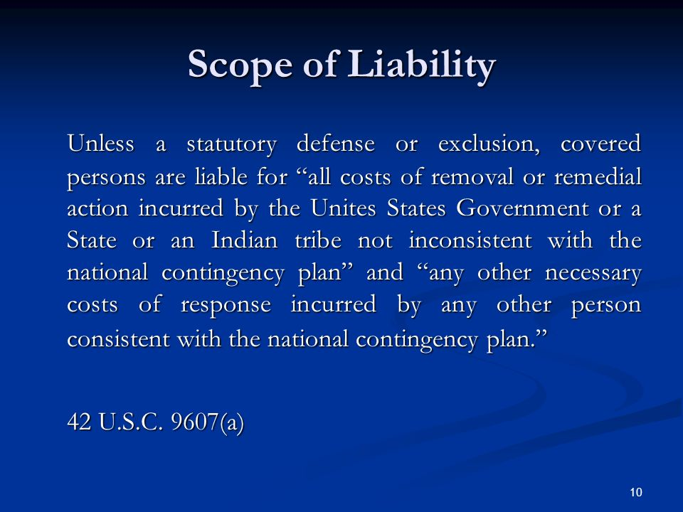 10 Scope of Liability Unless a statutory defense or exclusion, covered persons are liable for all costs of removal or remedial action incurred by the