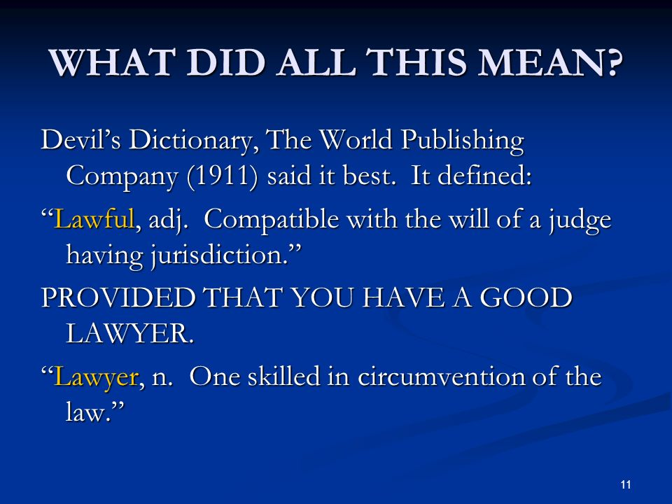 11 WHAT DID ALL THIS MEAN? Devils Dictionary, The World Publishing Company (1911) said it best. It defined: Lawful, adj. Compatible with the will of a