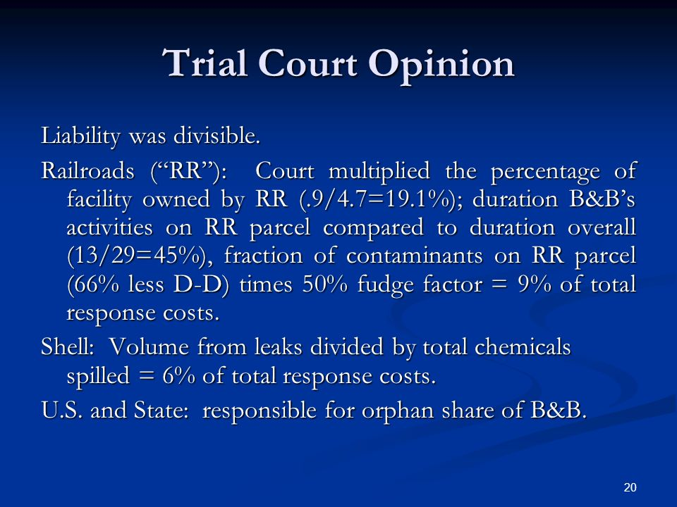20 Trial Court Opinion Liability was divisible. Railroads (RR): Court multiplied the percentage of facility owned by RR (.9/4.7=19.1%); duration B&Bs