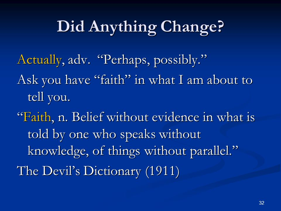 32 Did Anything Change? Actually, adv. Perhaps, possibly. Ask you have faith in what I am about to tell you. Faith, n. Belief without evidence in what