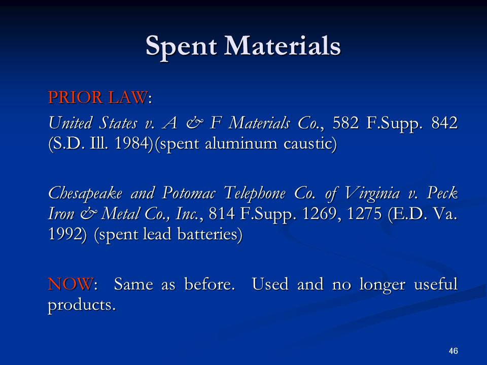 46 Spent Materials PRIOR LAW: United States v. A & F Materials Co., 582 F.Supp. 842 (S.D. Ill. 1984)(spent aluminum caustic) Chesapeake and Potomac Te