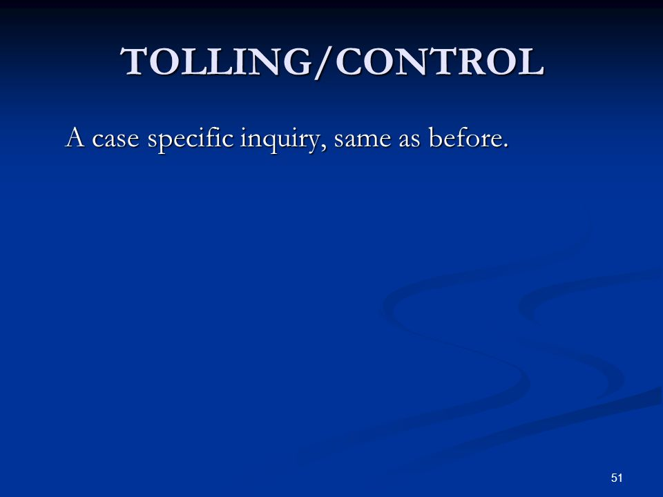 51 TOLLING/CONTROL A case specific inquiry, same as before.