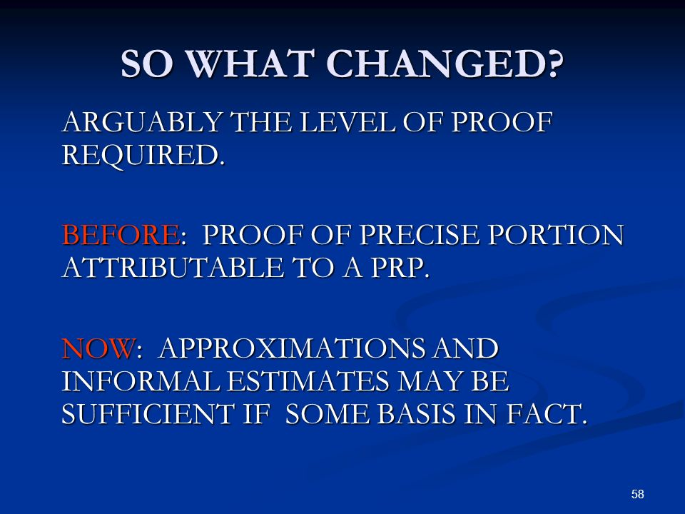58 SO WHAT CHANGED? ARGUABLY THE LEVEL OF PROOF REQUIRED. BEFORE: PROOF OF PRECISE PORTION ATTRIBUTABLE TO A PRP. NOW: APPROXIMATIONS AND INFORMAL EST