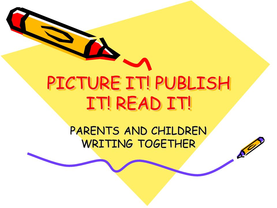 PICTURE IT! PUBLISH IT! READ IT! PARENTS AND CHILDREN WRITING TOGETHER