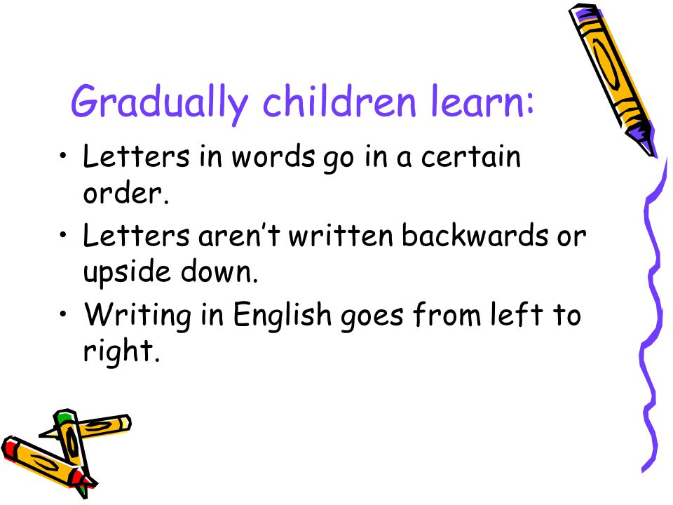Gradually children learn: Letters in words go in a certain order.