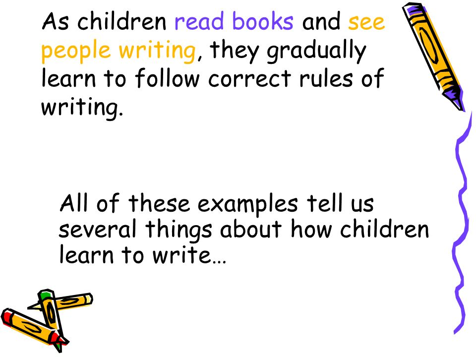 As children read books and see people writing, they gradually learn to follow correct rules of writing.