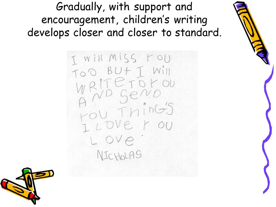 Gradually, with support and encouragement, childrens writing develops closer and closer to standard.