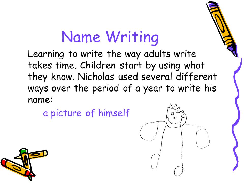 Name Writing Learning to write the way adults write takes time. Children start by using what they know. Nicholas used several different ways over the
